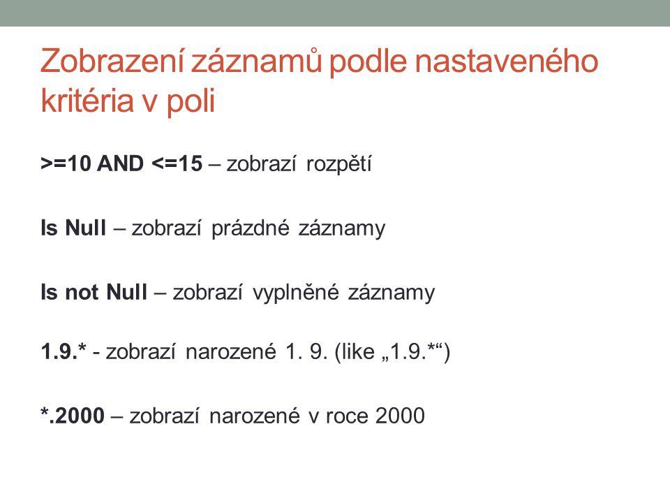 Zobrazení záznamů podle nastaveného kritéria v poli >=10 AND <=15 – zobrazí rozpětí Is Null – zobrazí prázdné záznamy Is not Null – zobrazí vyplněné záznamy 1.9.* - zobrazí narozené 1.
