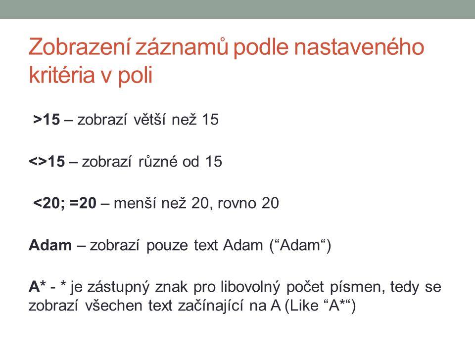 Zobrazení záznamů podle nastaveného kritéria v poli >15 – zobrazí větší než 15 <>15 – zobrazí různé od 15 <20; =20 – menší než 20, rovno 20 Adam – zobrazí pouze text Adam ( Adam ) A* - * je zástupný znak pro libovolný počet písmen, tedy se zobrazí všechen text začínající na A (Like A* )