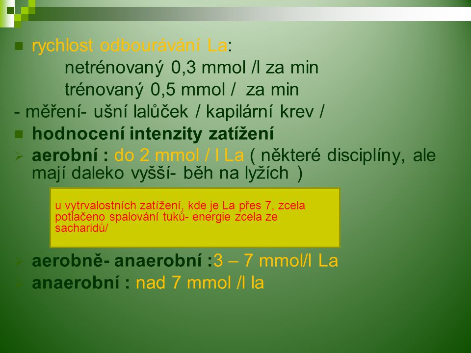 rychlost odbourávání La: netrénovaný 0,3 mmol /l za min trénovaný 0,5 mmol / za min - měření- ušní lalůček / kapilární krev / hodnocení intenzity zatížení  aerobní : do 2 mmol / l La ( některé disciplíny, ale mají daleko vyšší- běh na lyžích )  aerobně- anaerobní :3 – 7 mmol/l La  anaerobní : nad 7 mmol /l la u vytrvalostních zatížení, kde je La přes 7, zcela potlačeno spalování tuků- energie zcela ze sacharidů/