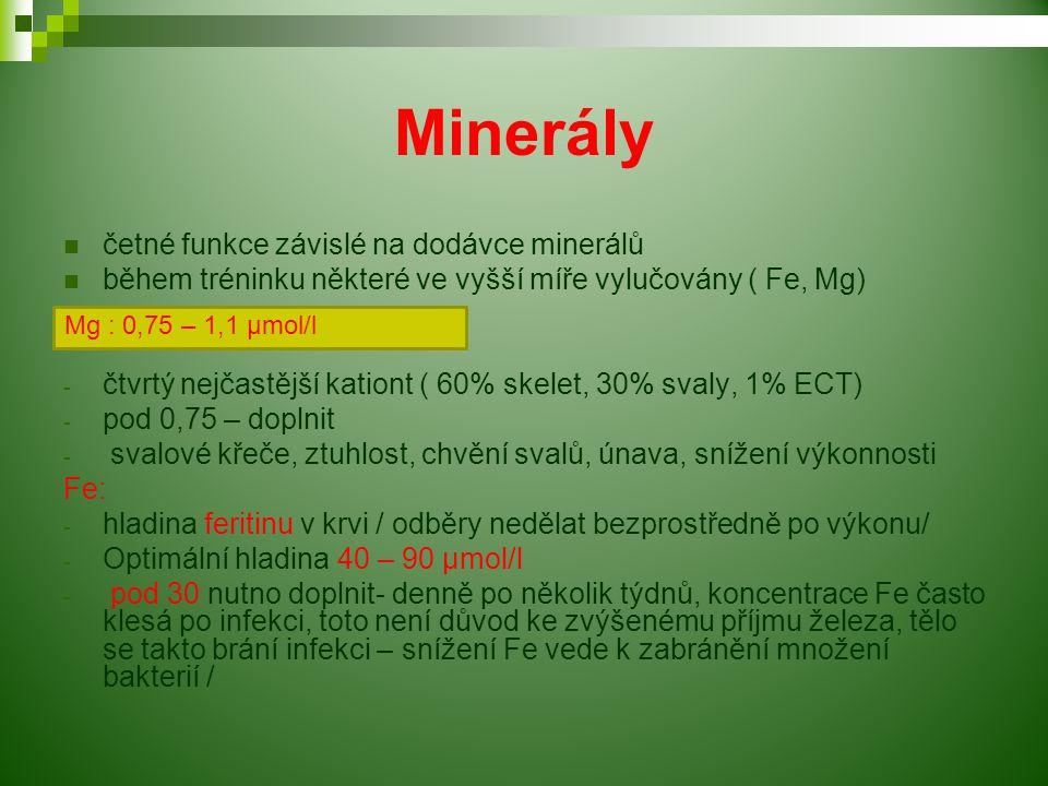 Minerály četné funkce závislé na dodávce minerálů během tréninku některé ve vyšší míře vylučovány ( Fe, Mg) - čtvrtý nejčastější kationt ( 60% skelet, 30% svaly, 1% ECT) - pod 0,75 – doplnit - svalové křeče, ztuhlost, chvění svalů, únava, snížení výkonnosti Fe: - hladina feritinu v krvi / odběry nedělat bezprostředně po výkonu/ - Optimální hladina 40 – 90 µmol/l - pod 30 nutno doplnit- denně po několik týdnů, koncentrace Fe často klesá po infekci, toto není důvod ke zvýšenému příjmu železa, tělo se takto brání infekci – snížení Fe vede k zabránění množení bakterií / Mg : 0,75 – 1,1 µmol/l