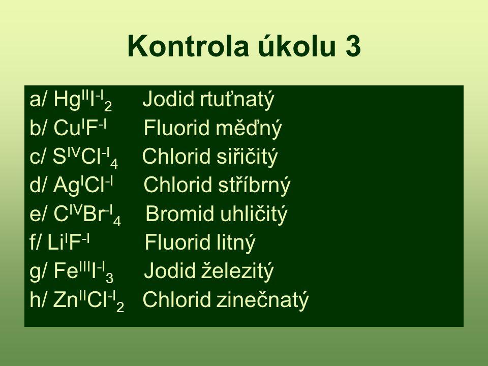 Kontrola úkolu 3 a/ Hg II I -I 2 Jodid rtuťnatý b/ Cu I F -I Fluorid měďný c/ S IV Cl -I 4 Chlorid siřičitý d/ Ag I Cl -I Chlorid stříbrný e/ C IV Br