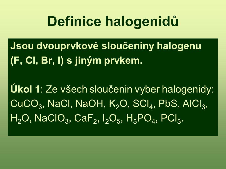 Definice halogenidů Jsou dvouprvkové sloučeniny halogenu (F, Cl, Br, I) s jiným prvkem. Úkol 1: Ze všech sloučenin vyber halogenidy: CuCO 3, NaCl, NaO