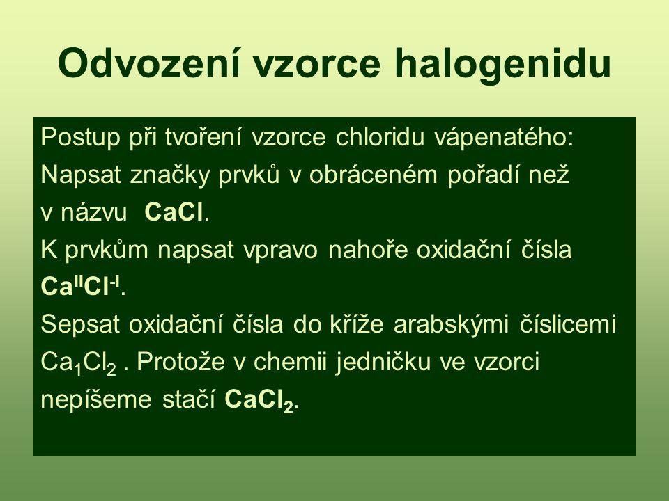 Odvození vzorce halogenidu Postup při tvoření vzorce chloridu vápenatého: Napsat značky prvků v obráceném pořadí než v názvu CaCl. K prvkům napsat vpr