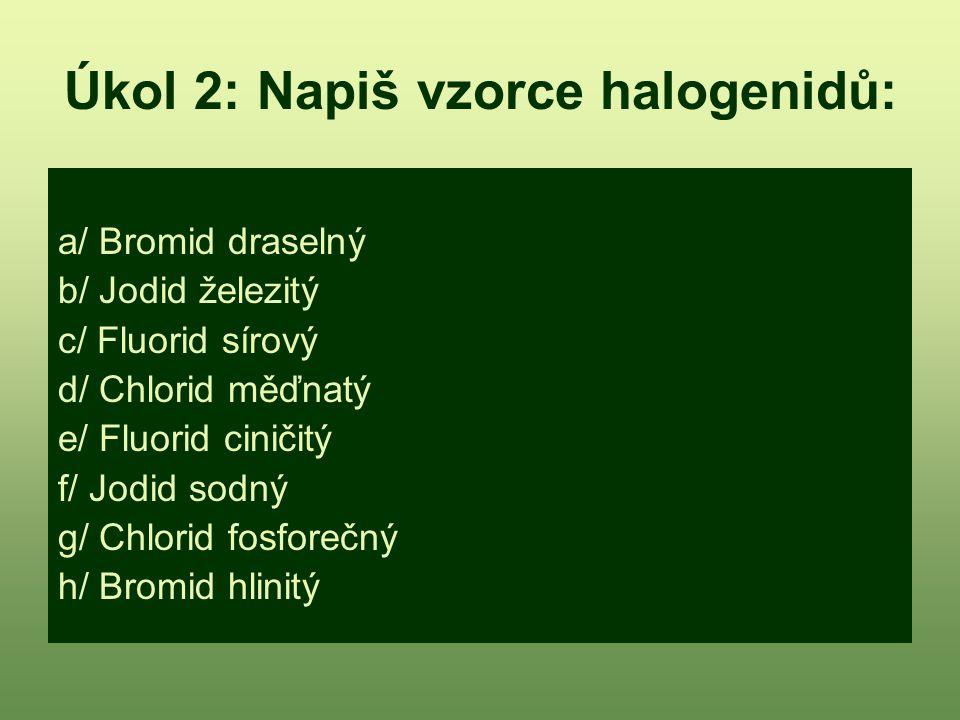 Úkol 2: Napiš vzorce halogenidů: a/ Bromid draselný b/ Jodid železitý c/ Fluorid sírový d/ Chlorid měďnatý e/ Fluorid ciničitý f/ Jodid sodný g/ Chlor