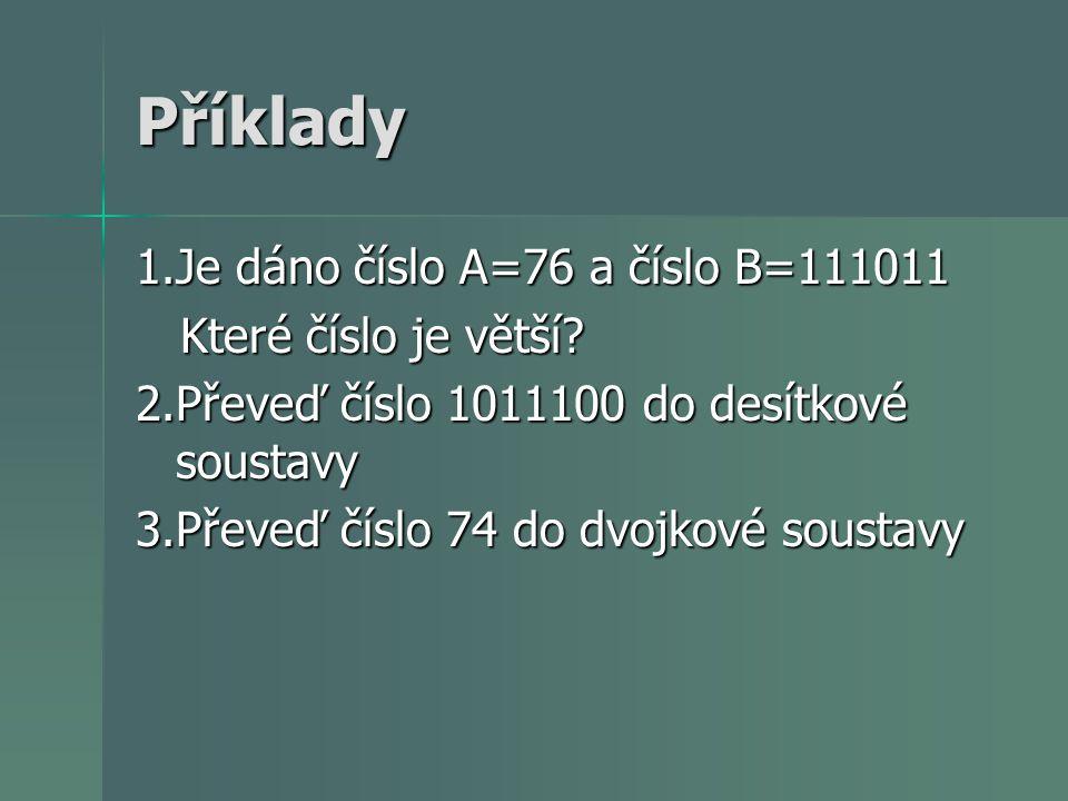 Příklady 1.Je dáno číslo A=76 a číslo B=111011 Které číslo je větší? Které číslo je větší? 2.Převeď číslo 1011100 do desítkové soustavy 3.Převeď číslo