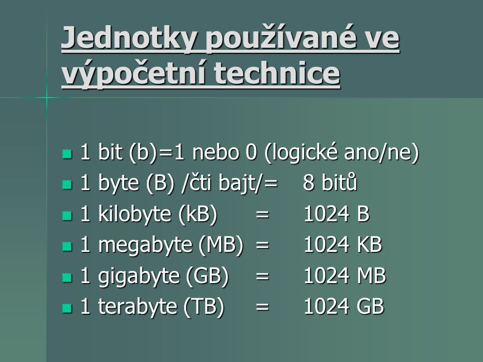 Jednotky používané ve výpočetní technice 1 bit (b)=1 nebo 0 (logické ano/ne) 1 bit (b)=1 nebo 0 (logické ano/ne) 1 byte (B) /čti bajt/=8 bitů 1 byte (