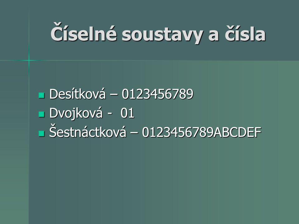 Číselné soustavy a čísla Desítková – 0123456789 Desítková – 0123456789 Dvojková - 01 Dvojková - 01 Šestnáctková – 0123456789ABCDEF Šestnáctková – 0123