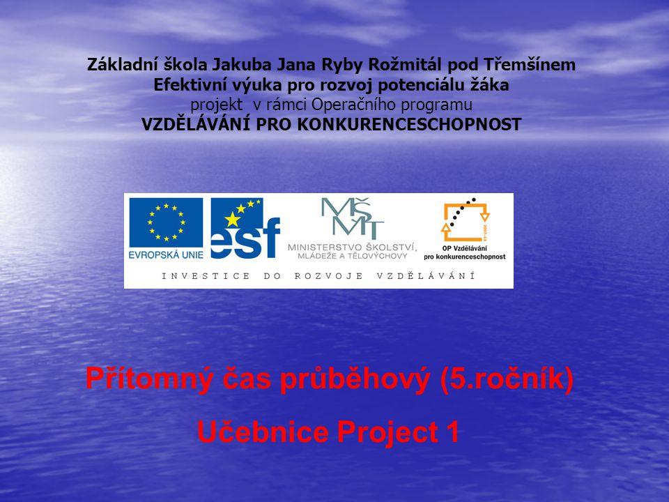 Přítomný čas průběhový (5.ročník) Učebnice Project 1 Základní škola Jakuba Jana Ryby Rožmitál pod Třemšínem Efektivní výuka pro rozvoj potenciálu žáka