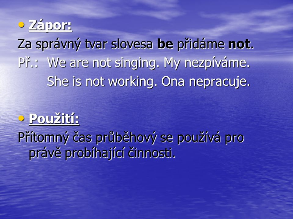 Zápor: Zápor: Za správný tvar slovesa be přidáme not. Př.:We are not singing. My nezpíváme. She is not working. Ona nepracuje. Použití: Použití: Příto