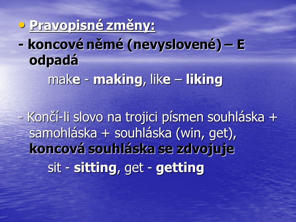 Pravopisné změny: Pravopisné změny: - koncové němé (nevyslovené) – E odpadá make - making, like – liking make - making, like – liking - Končí-li slovo na trojici písmen souhláska + samohláska + souhláska (win, get), koncová souhláska se zdvojuje sit - sitting, get - getting