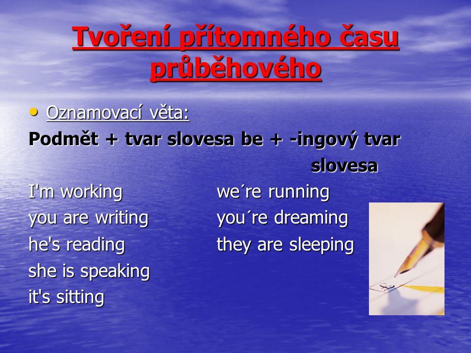 Tvoření přítomného času průběhového Oznamovací věta: Oznamovací věta: Podmět + tvar slovesa be + -ingový tvar slovesa I'm workingwe´re running you are