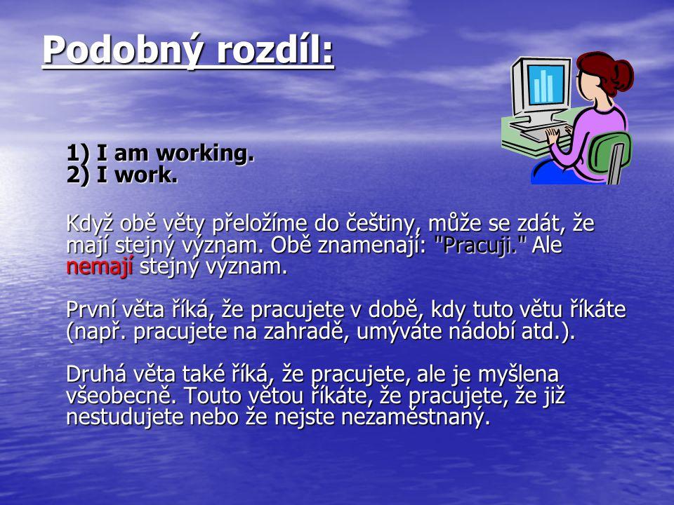 Podobný rozdíl: 1) I am working. 2) I work. Když obě věty přeložíme do češtiny, může se zdát, že mají stejný význam. Obě znamenají: