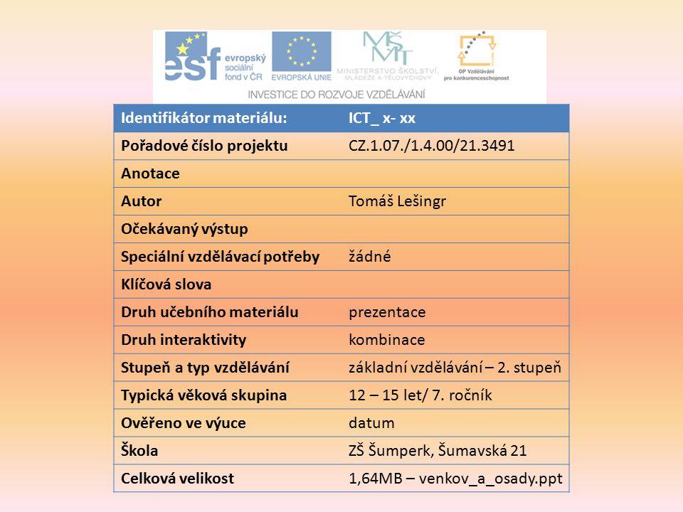 Identifikátor materiálu:ICT_ x- xx Pořadové číslo projektuCZ.1.07./1.4.00/21.3491 Anotace AutorTomáš Lešingr Očekávaný výstup Speciální vzdělávací potřebyžádné Klíčová slova Druh učebního materiáluprezentace Druh interaktivitykombinace Stupeň a typ vzdělávánízákladní vzdělávání – 2.
