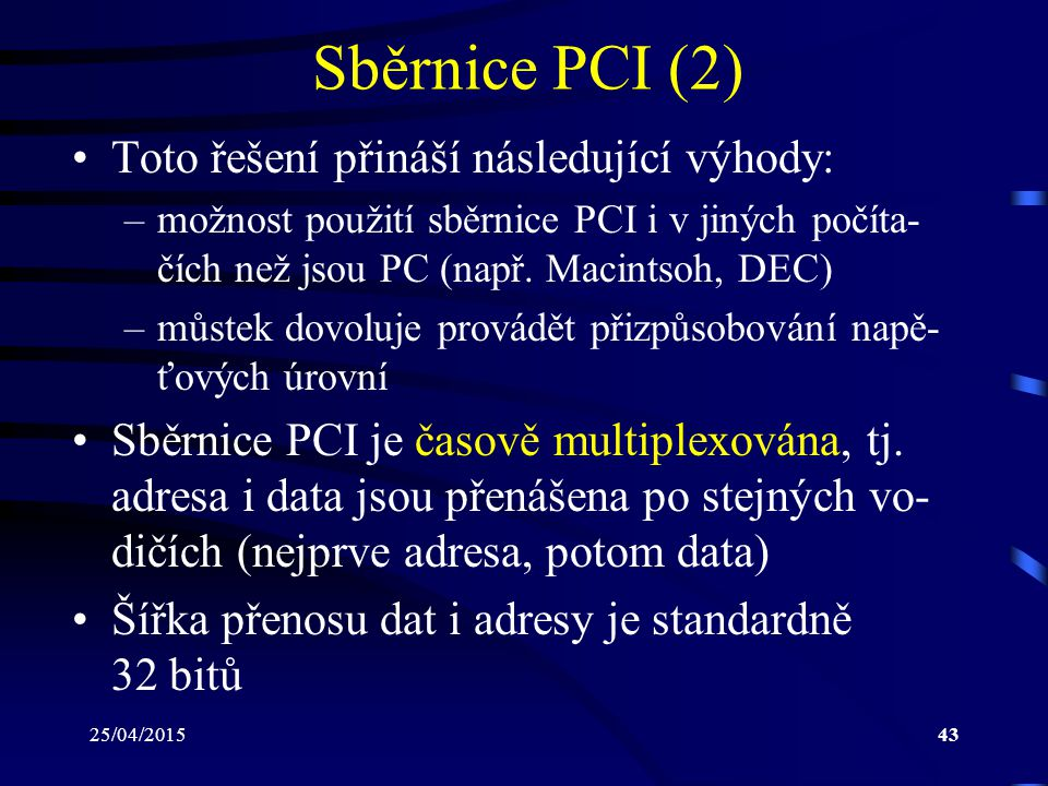 25/04/201543 Sběrnice PCI (2) Toto řešení přináší následující výhody: –možnost použití sběrnice PCI i v jiných počíta- čích než jsou PC (např. Macints