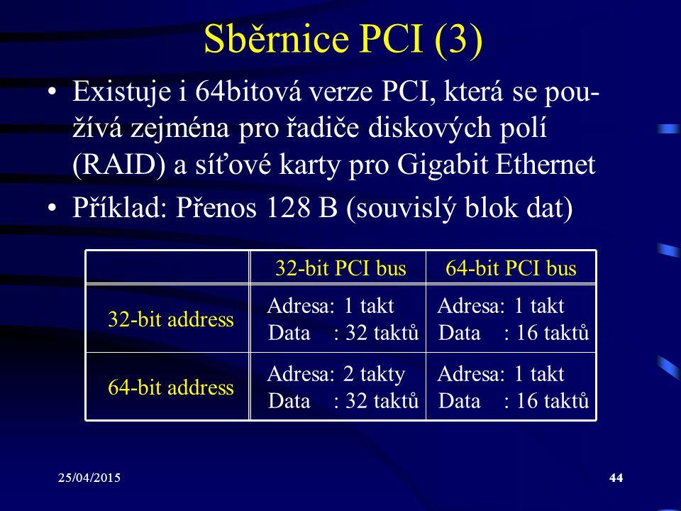 25/04/201544 Sběrnice PCI (3) Existuje i 64bitová verze PCI, která se pou- žívá zejména pro řadiče diskových polí (RAID) a síťové karty pro Gigabit Et