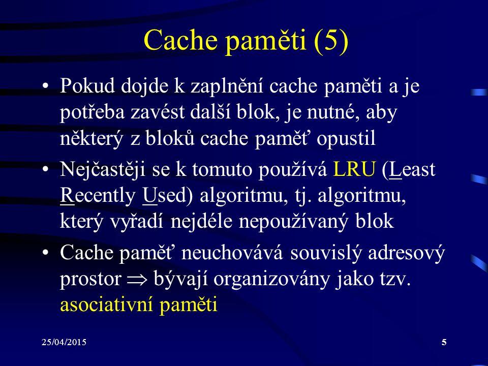 25/04/20155 Cache paměti (5) Pokud dojde k zaplnění cache paměti a je potřeba zavést další blok, je nutné, aby některý z bloků cache paměť opustil Nej