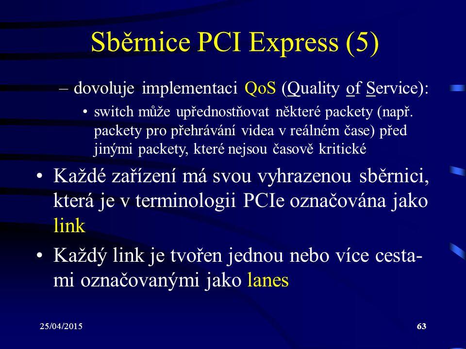 25/04/201563 Sběrnice PCI Express (5) –dovoluje implementaci QoS (Quality of Service): switch může upřednostňovat některé packety (např. packety pro p