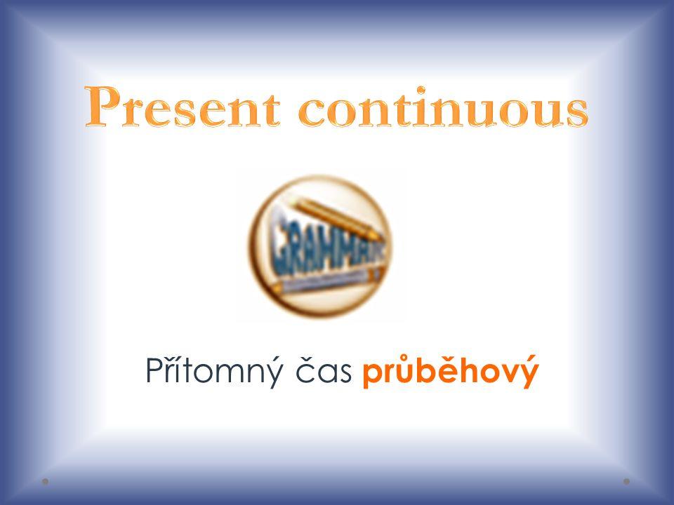 Present continuous – přítomný čas průběhový Přítomný čas průběhový se používá pro právě probíhající činnosti, vyjadřuje děj nebo stav, který v danou chvíli probíhá.