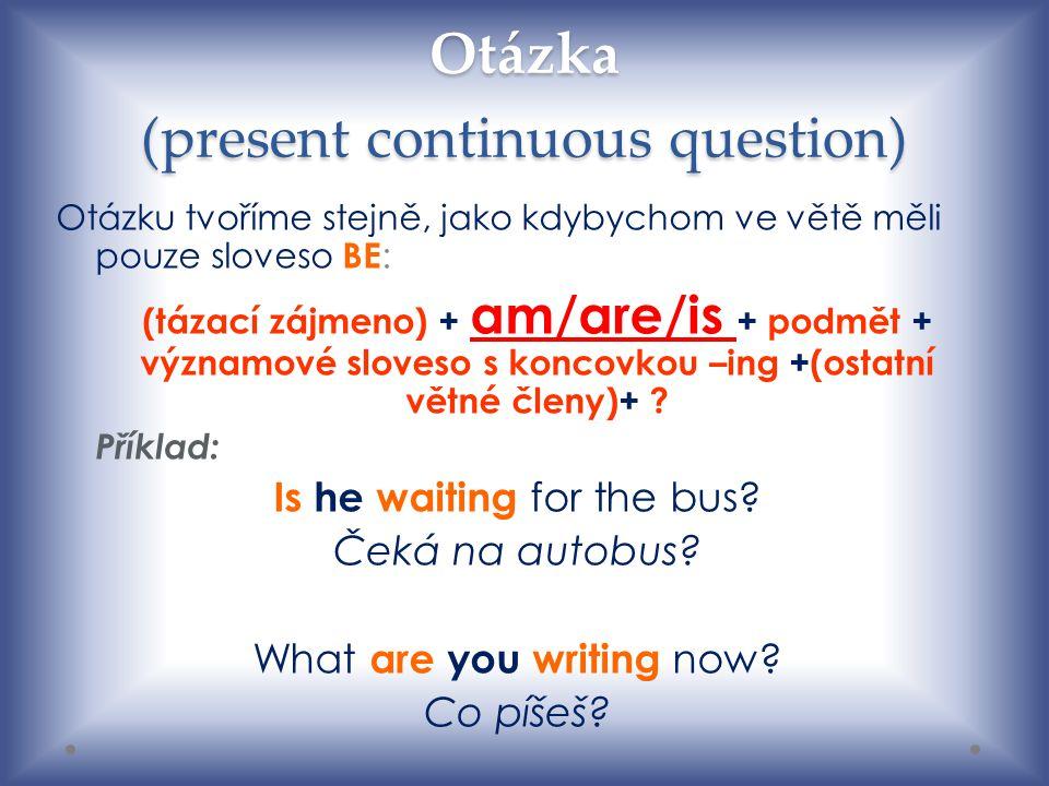 Otázka (present continuous question) Otázku tvoříme stejně, jako kdybychom ve větě měli pouze sloveso BE : (tázací zájmeno) + am/are/is + podmět + významové sloveso s koncovkou –ing +(ostatní větné členy)+ .