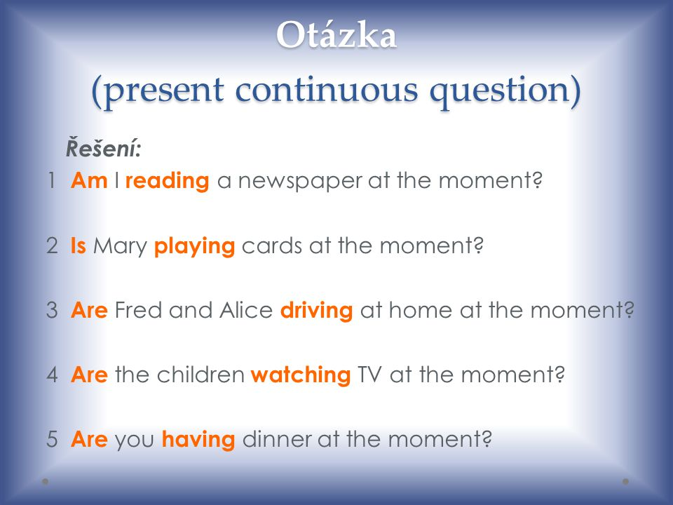 Otázka (present continuous question) Řešení: 1 Am I reading a newspaper at the moment? 2 Is Mary playing cards at the moment? 3 Are Fred and Alice dri