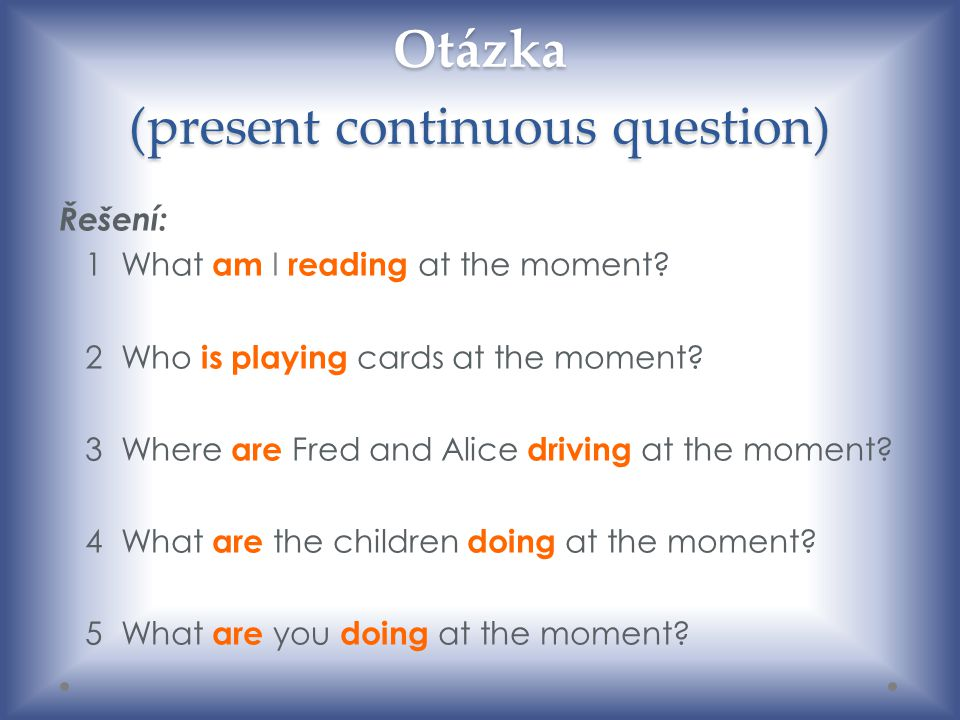 Otázka (present continuous question) Řešení: 1 What am I reading at the moment? 2 Who is playing cards at the moment? 3 Where are Fred and Alice drivi