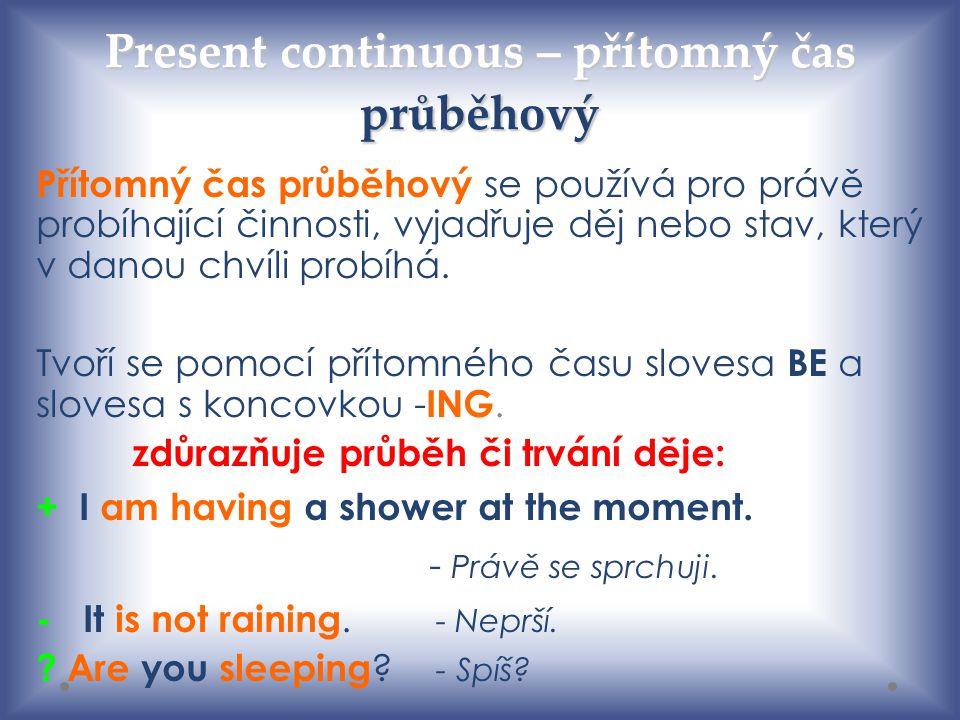 Present continuous – přítomný čas průběhový Přítomný čas průběhový se používá pro právě probíhající činnosti, vyjadřuje děj nebo stav, který v danou c