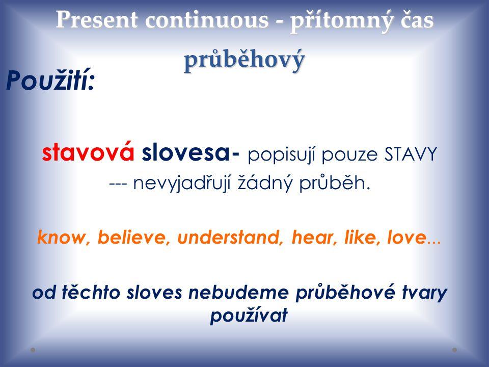Present continuous - přítomný čas průběhový Použití: stavová slovesa- popisují pouze STAVY --- nevyjadřují žádný průběh. know, believe, understand, he