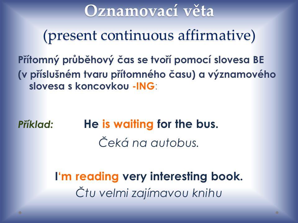 Oznamovací věta (present continuous affirmative) Přítomný průběhový čas se tvoří pomocí slovesa BE (v příslušném tvaru přítomného času) a významového slovesa s koncovkou -ING : Příklad: He is waiting for the bus.