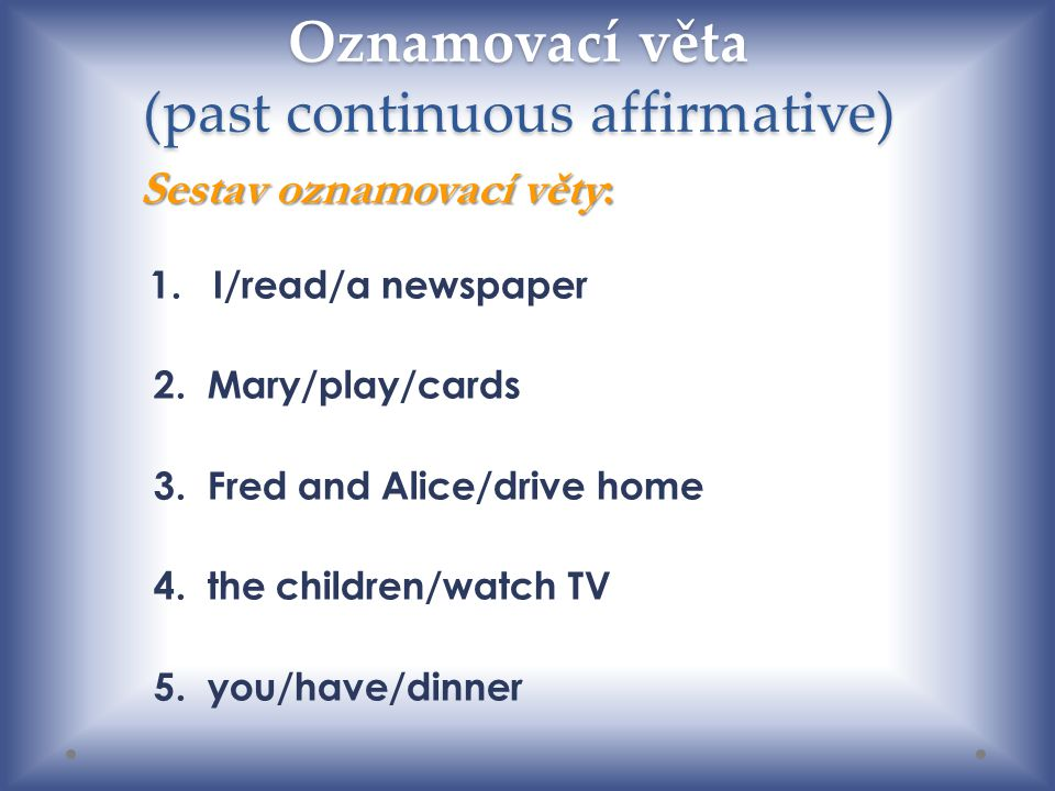 Oznamovací věta (past continuous affirmative) 1. I/read/a newspaper 2. Mary/play/cards 3. Fred and Alice/drive home 4. the children/watch TV 5. you/ha