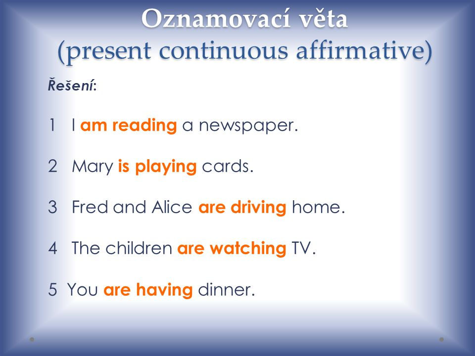 Oznamovací věta (present continuous affirmative) Řešení : 1I am reading a newspaper. 2Mary is playing cards. 3Fred and Alice are driving home. 4The ch