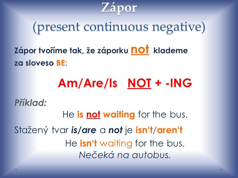 Zápor (present continuous negative) Zápor tvoříme tak, že záporku not klademe za sloveso BE: Am/Are/Is NOT + -ING Příklad: He is not waiting for the bus.
