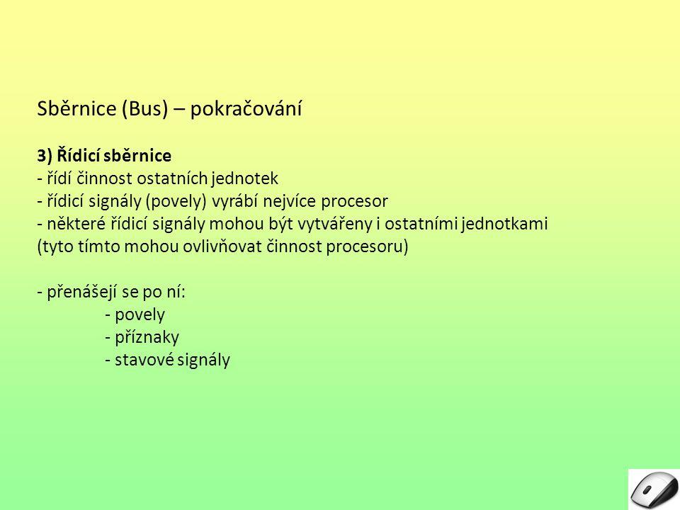 Sběrnice (Bus) – pokračování 3) Řídicí sběrnice - řídí činnost ostatních jednotek - řídicí signály (povely) vyrábí nejvíce procesor - některé řídicí s