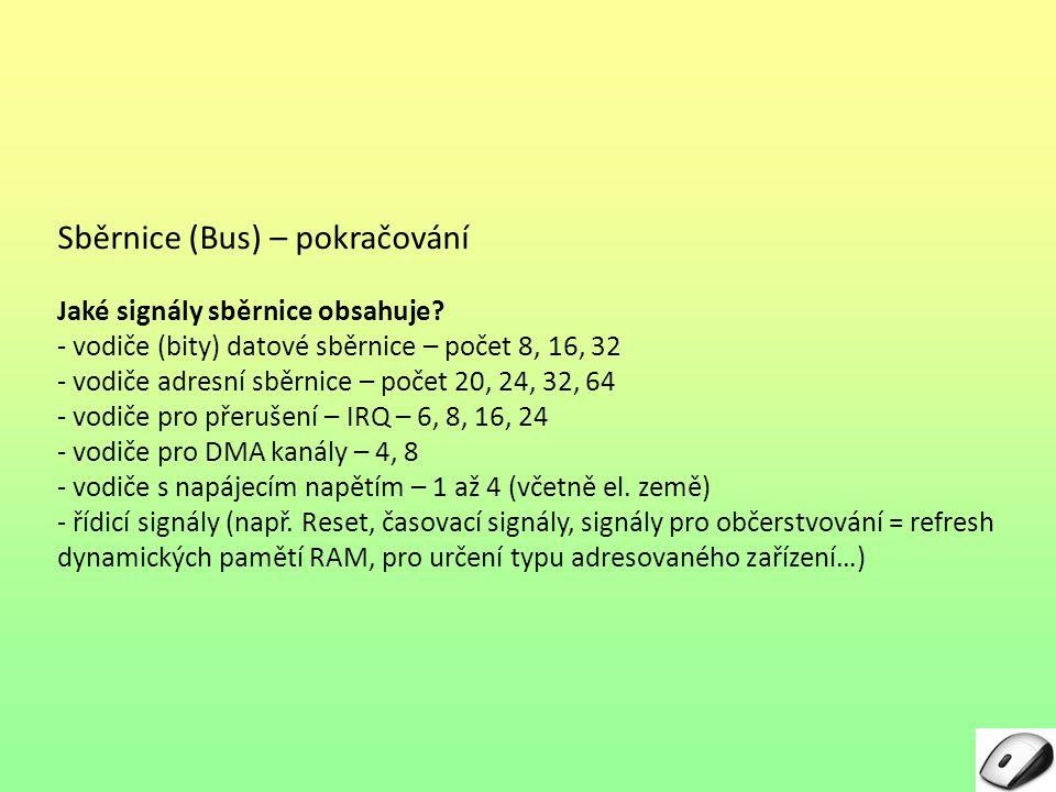 Sběrnice (Bus) – pokračování Jaké signály sběrnice obsahuje? - vodiče (bity) datové sběrnice – počet 8, 16, 32 - vodiče adresní sběrnice – počet 20, 2