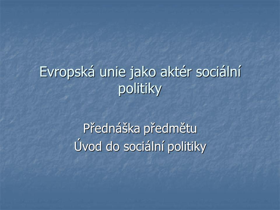 Evropská unie jako aktér sociální politiky Přednáška předmětu Úvod do sociální politiky