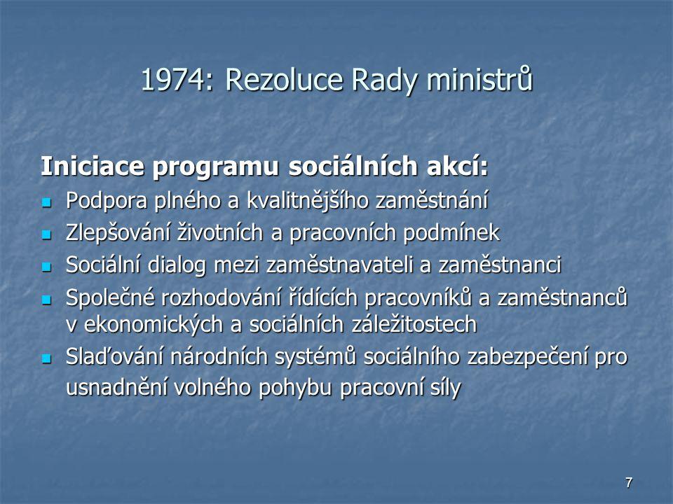 7 1974: Rezoluce Rady ministrů Iniciace programu sociálních akcí: Podpora plného a kvalitnějšího zaměstnání Podpora plného a kvalitnějšího zaměstnání Zlepšování životních a pracovních podmínek Zlepšování životních a pracovních podmínek Sociální dialog mezi zaměstnavateli a zaměstnanci Sociální dialog mezi zaměstnavateli a zaměstnanci Společné rozhodování řídících pracovníků a zaměstnanců v ekonomických a sociálních záležitostech Společné rozhodování řídících pracovníků a zaměstnanců v ekonomických a sociálních záležitostech Slaďování národních systémů sociálního zabezpečení pro usnadnění volného pohybu pracovní síly Slaďování národních systémů sociálního zabezpečení pro usnadnění volného pohybu pracovní síly