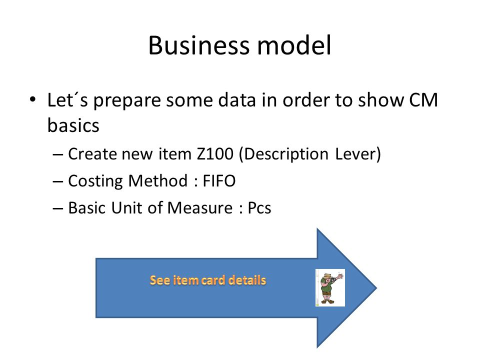 Business model Let´s prepare some data in order to show CM basics – Create new item Z100 (Description Lever) – Costing Method : FIFO – Basic Unit of Measure : Pcs