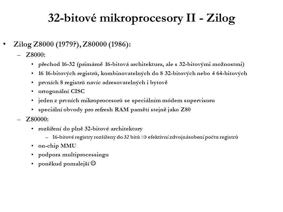 32-bitové mikroprocesory II - Zilog Zilog Z8000 (1979 ), Z80000 (1986): –Z8000: přechod 16-32 (primárně 16-bitová architektura, ale s 32-bitovými možnostmi) 16 16-bitových registrů, kombinovatelných do 8 32-bitových nebo 4 64-bitových prvních 8 registrů navíc adresovatelných i bytově ortogonální CISC jeden z prvních mikroprocesorů se speciálním módem supervisoru speciální obvody pro refresh RAM pamětí stejně jako Z80 –Z80000: rozšíření do plně 32-bitové architektury –16-bitové registry rozšířeny do 32 bitů  efektivní zdvojnásobení počtu registrů on-chip MMU podpora multiprocessingu poněkud pomalejší