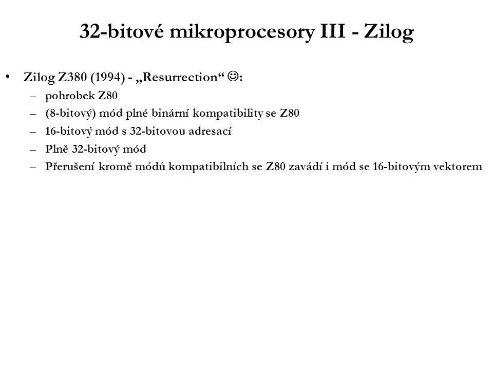 """32-bitové mikroprocesory III - Zilog Zilog Z380 (1994) - """"Resurrection : –pohrobek Z80 –(8-bitový) mód plné binární kompatibility se Z80 –16-bitový mód s 32-bitovou adresací –Plně 32-bitový mód –Přerušení kromě módů kompatibilních se Z80 zavádí i mód se 16-bitovým vektorem"""