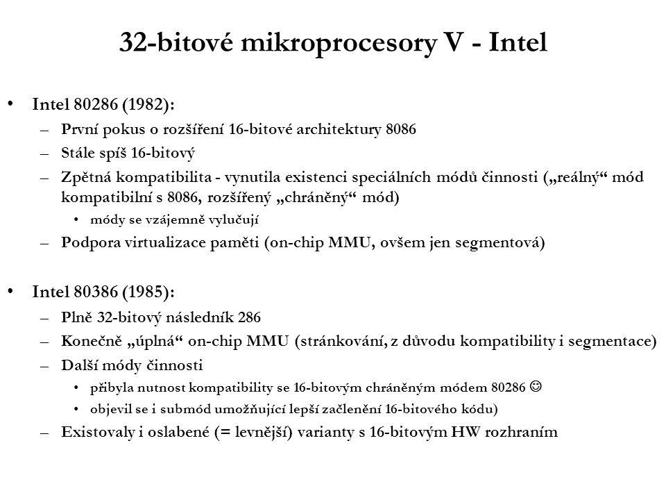 """32-bitové mikroprocesory V - Intel Intel 80286 (1982): –První pokus o rozšíření 16-bitové architektury 8086 –Stále spíš 16-bitový –Zpětná kompatibilita - vynutila existenci speciálních módů činnosti (""""reálný mód kompatibilní s 8086, rozšířený """"chráněný mód) módy se vzájemně vylučují –Podpora virtualizace paměti (on-chip MMU, ovšem jen segmentová) Intel 80386 (1985): –Plně 32-bitový následník 286 –Konečně """"úplná on-chip MMU (stránkování, z důvodu kompatibility i segmentace) –Další módy činnosti přibyla nutnost kompatibility se 16-bitovým chráněným módem 80286 objevil se i submód umožňující lepší začlenění 16-bitového kódu) –Existovaly i oslabené (= levnější) varianty s 16-bitovým HW rozhraním"""