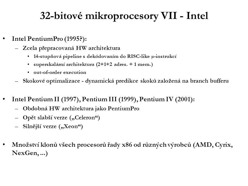 32-bitové mikroprocesory VII - Intel Intel PentiumPro (1995 ): –Zcela přepracovaná HW architektura 14-stupňová pipeline s dekódovaním do RISC-like µ-instrukcí superskalární architektura (2+1+2 adres.