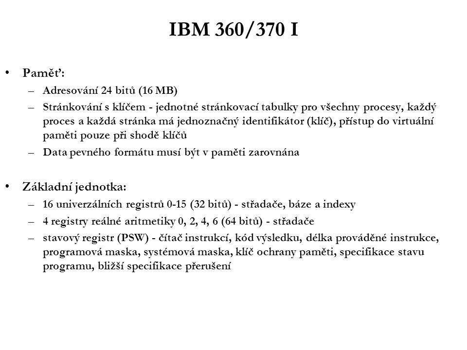 IBM 360/370 I Paměť: –Adresování 24 bitů (16 MB) –Stránkování s klíčem - jednotné stránkovací tabulky pro všechny procesy, každý proces a každá stránka má jednoznačný identifikátor (klíč), přístup do virtuální paměti pouze při shodě klíčů –Data pevného formátu musí být v paměti zarovnána Základní jednotka: –16 univerzálních registrů 0-15 (32 bitů) - střadače, báze a indexy –4 registry reálné aritmetiky 0, 2, 4, 6 (64 bitů) - střadače –stavový registr (PSW) - čítač instrukcí, kód výsledku, délka prováděné instrukce, programová maska, systémová maska, klíč ochrany paměti, specifikace stavu programu, bližší specifikace přerušení