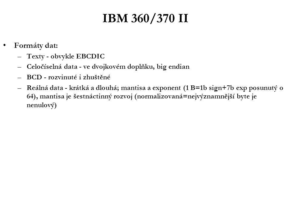IBM 360/370 II Formáty dat: –Texty - obvykle EBCDIC –Celočíselná data - ve dvojkovém doplňku, big endian –BCD - rozvinuté i zhuštěné –Reálná data - krátká a dlouhá; mantisa a exponent (1 B=1b sign+7b exp posunutý o 64), mantisa je šestnáctinný rozvoj (normalizovaná=nejvýznamnější byte je nenulový)