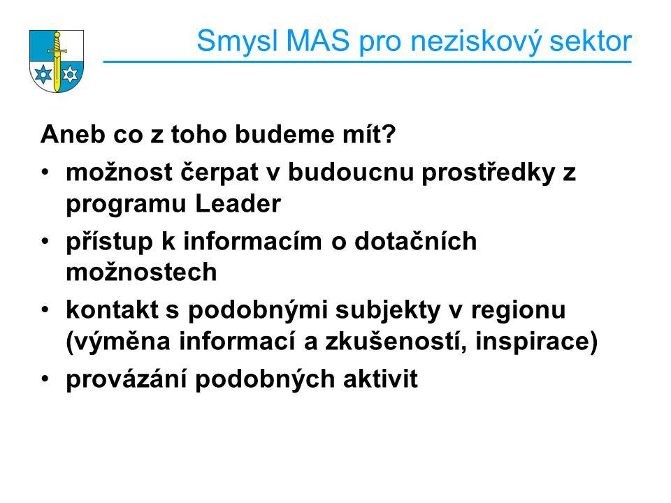 Smysl MAS pro neziskový sektor Aneb co z toho budeme mít? možnost čerpat v budoucnu prostředky z programu Leader přístup k informacím o dotačních možn