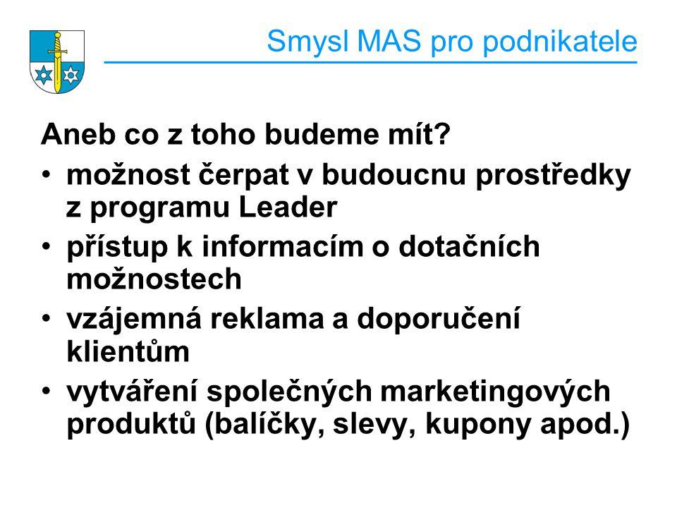 Smysl MAS pro podnikatele Aneb co z toho budeme mít? možnost čerpat v budoucnu prostředky z programu Leader přístup k informacím o dotačních možnostec