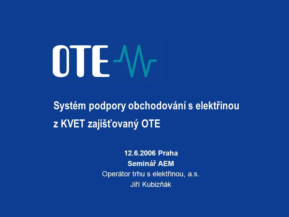 Systém podpory obchodování s elektřinou z KVET zajišťovaný OTE 12.6.2006 Praha Seminář AEM Operátor trhu s elektřinou, a.s. Jiří Kubizňák