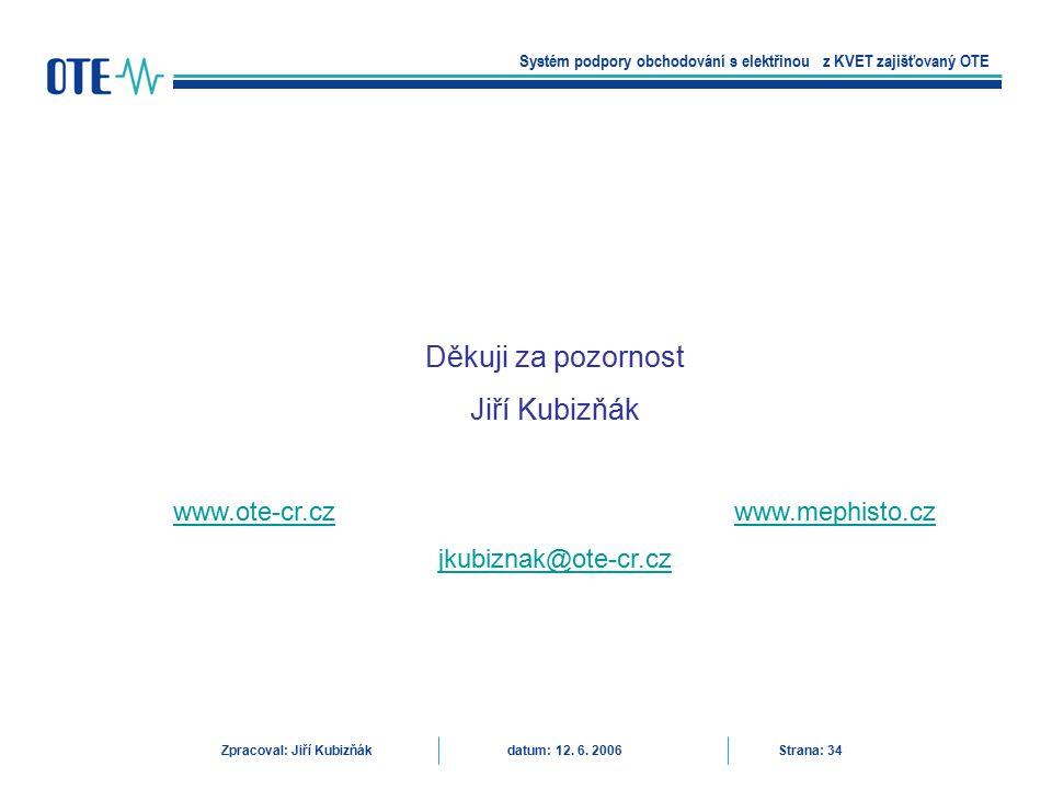 Systém podpory obchodování s elektřinou z KVET zajišťovaný OTE Zpracoval: Jiří Kubizňák datum: 12. 6. 2006 Strana: 34 Děkuji za pozornost Jiří Kubizňá