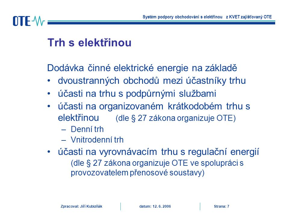 Trh s elektřinou – typy obchodů Systém podpory obchodování s elektřinou z KVET zajišťovaný OTE Zpracoval: Jiří Kubizňák datum: 12.