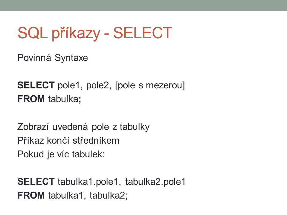 SQL příkazy - SELECT Povinná Syntaxe SELECT pole1, pole2, [pole s mezerou] FROM tabulka; Zobrazí uvedená pole z tabulky Příkaz končí středníkem Pokud je víc tabulek: SELECT tabulka1.pole1, tabulka2.pole1 FROM tabulka1, tabulka2;