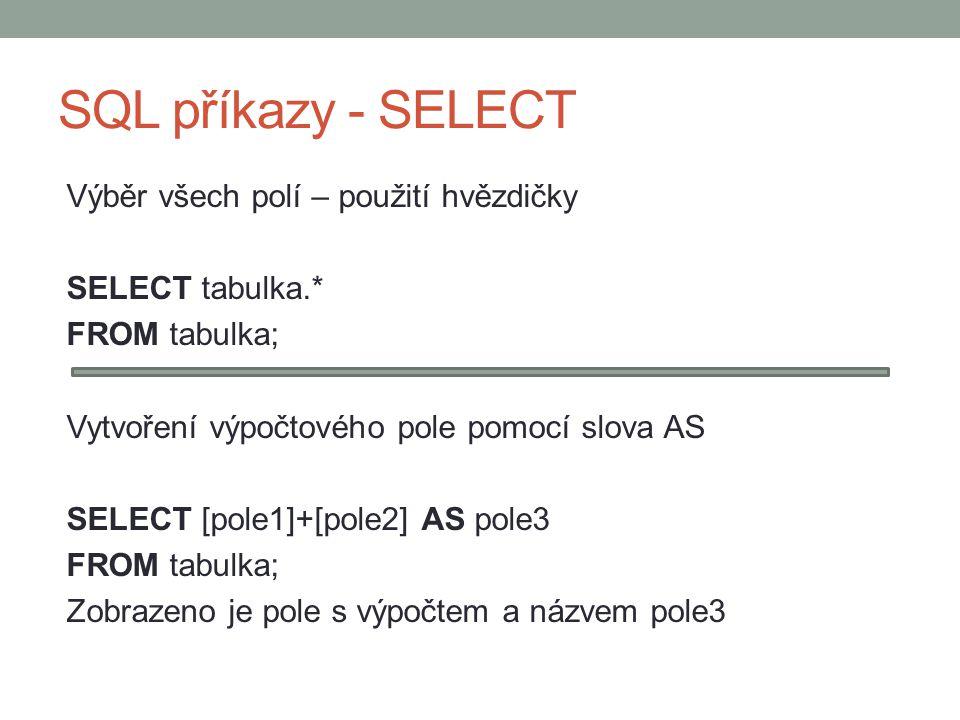 SQL příkazy - SELECT Výběr všech polí – použití hvězdičky SELECT tabulka.* FROM tabulka; Vytvoření výpočtového pole pomocí slova AS SELECT [pole1]+[pole2] AS pole3 FROM tabulka; Zobrazeno je pole s výpočtem a názvem pole3