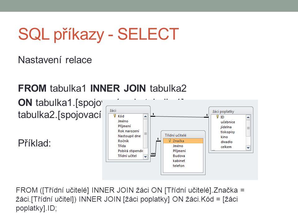 SQL příkazy - SELECT Nastavení relace FROM tabulka1 INNER JOIN tabulka2 ON tabulka1.[spojovací pole tabulky1] = tabulka2.[spojovací pole tabulky2] Příklad: FROM ([Třídní učitelé] INNER JOIN žáci ON [Třídní učitelé].Značka = žáci.[Třídní učitel]) INNER JOIN [žáci poplatky] ON žáci.Kód = [žáci poplatky].ID;